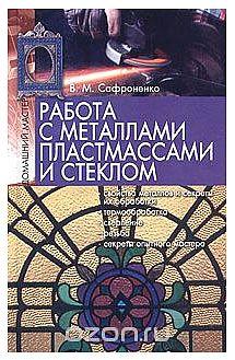 Работа с металлами, пластмассами и стеклом | В. М. Сафроненко985-6640-72-5, 985-6640-51-2